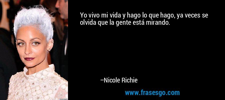 Yo vivo mi vida y hago lo que hago, ya veces se olvida que la gente está mirando. – Nicole Richie