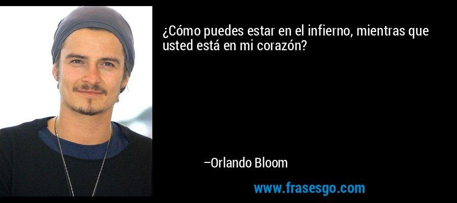 ¿Cómo puedes estar en el infierno, mientras que usted está en mi corazón? – Orlando Bloom