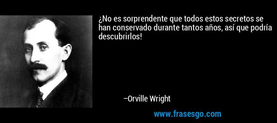 ¿No es sorprendente que todos estos secretos se han conservado durante tantos años, así que podría descubrirlos! – Orville Wright