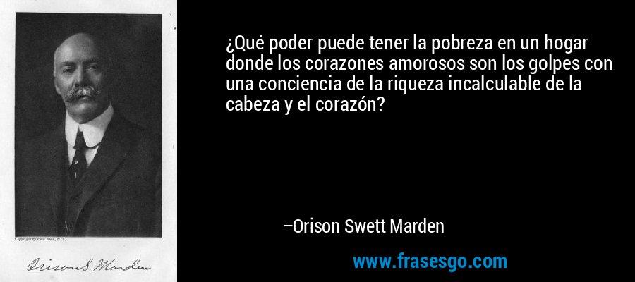¿Qué poder puede tener la pobreza en un hogar donde los corazones amorosos son los golpes con una conciencia de la riqueza incalculable de la cabeza y el corazón? – Orison Swett Marden