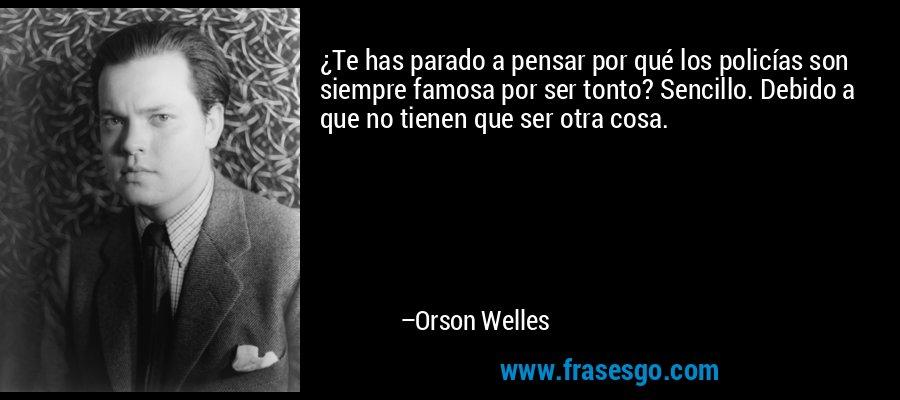 ¿Te has parado a pensar por qué los policías son siempre famosa por ser tonto? Sencillo. Debido a que no tienen que ser otra cosa. – Orson Welles