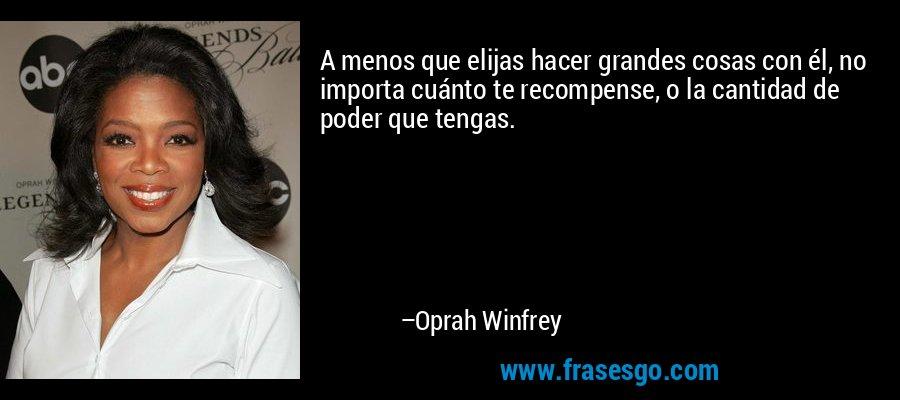A menos que elijas hacer grandes cosas con él, no importa cuánto te recompense, o la cantidad de poder que tengas. – Oprah Winfrey