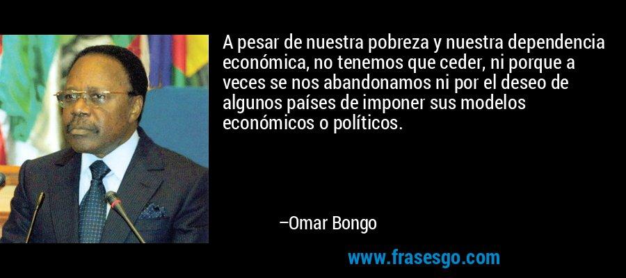 A pesar de nuestra pobreza y nuestra dependencia económica, no tenemos que ceder, ni porque a veces se nos abandonamos ni por el deseo de algunos países de imponer sus modelos económicos o políticos. – Omar Bongo
