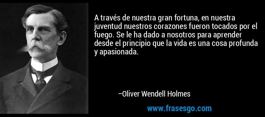 A través de nuestra gran fortuna, en nuestra juventud nuestros corazones fueron tocados por el fuego. Se le ha dado a nosotros para aprender desde el principio que la vida es una cosa profunda y apasionada. – Oliver Wendell Holmes