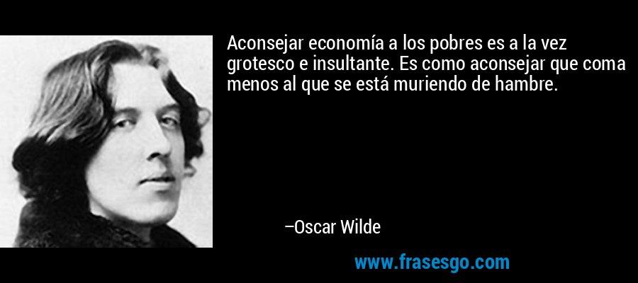 Aconsejar economía a los pobres es a la vez grotesco e insultante. Es como aconsejar que coma menos al que se está muriendo de hambre. – Oscar Wilde