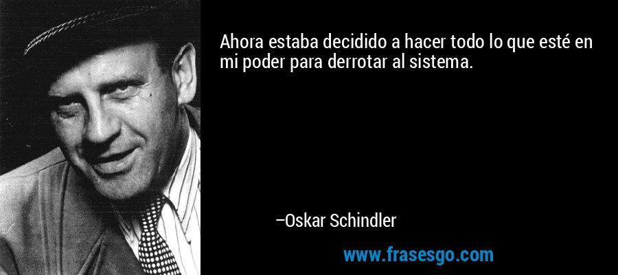 Ahora estaba decidido a hacer todo lo que esté en mi poder para derrotar al sistema. – Oskar Schindler