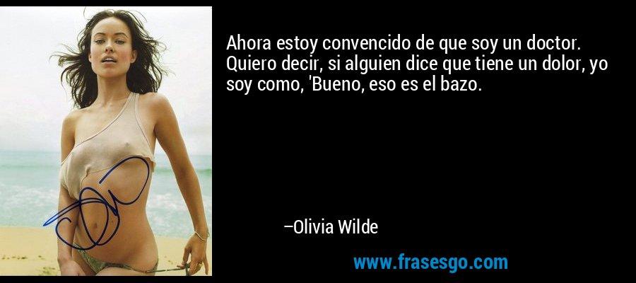 Ahora estoy convencido de que soy un doctor. Quiero decir, si alguien dice que tiene un dolor, yo soy como, 'Bueno, eso es el bazo. – Olivia Wilde