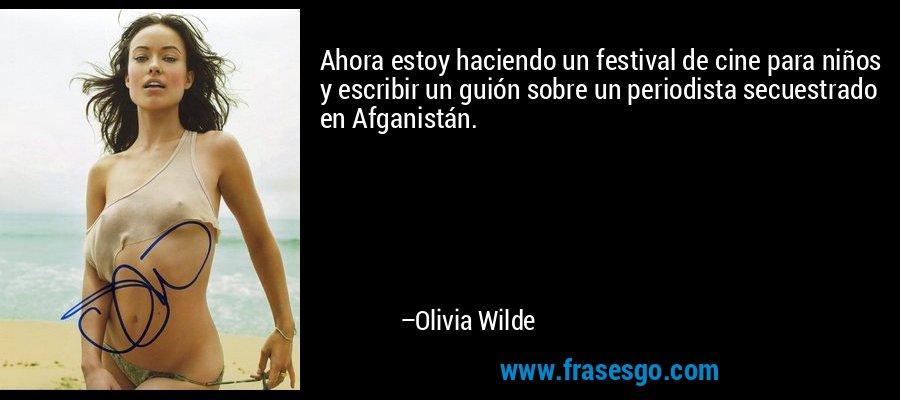 Ahora estoy haciendo un festival de cine para niños y escribir un guión sobre un periodista secuestrado en Afganistán. – Olivia Wilde