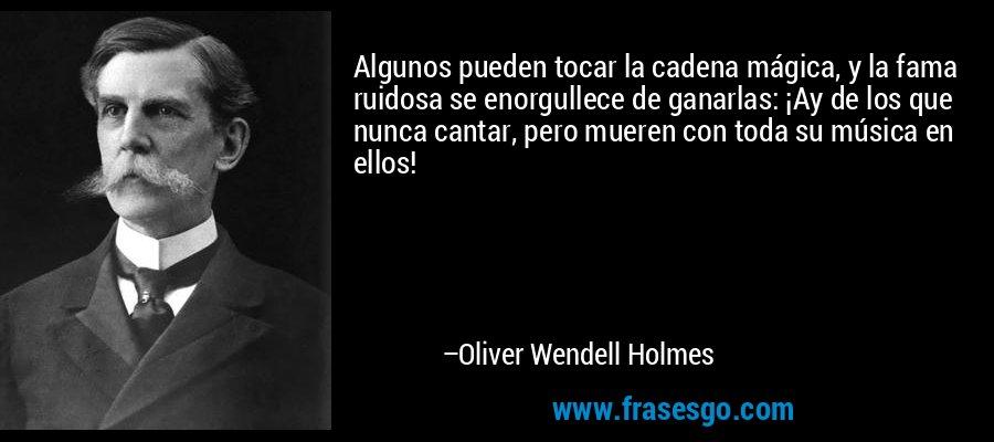 Algunos pueden tocar la cadena mágica, y la fama ruidosa se enorgullece de ganarlas: ¡Ay de los que nunca cantar, pero mueren con toda su música en ellos! – Oliver Wendell Holmes