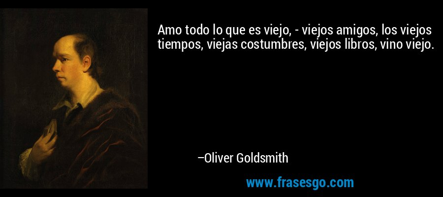 Amo todo lo que es viejo, - viejos amigos, los viejos tiempos, viejas costumbres, viejos libros, vino viejo. – Oliver Goldsmith
