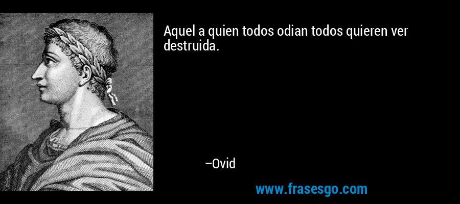 Aquel a quien todos odian todos quieren ver destruida. – Ovid