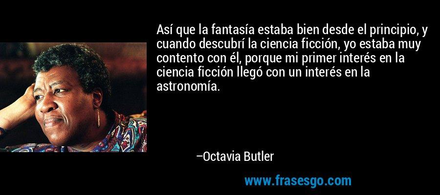 Así que la fantasía estaba bien desde el principio, y cuando descubrí la ciencia ficción, yo estaba muy contento con él, porque mi primer interés en la ciencia ficción llegó con un interés en la astronomía. – Octavia Butler