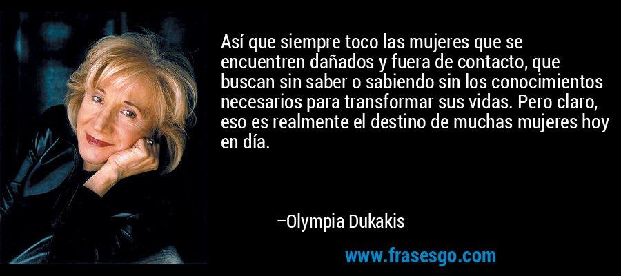 Así que siempre toco las mujeres que se encuentren dañados y fuera de contacto, que buscan sin saber o sabiendo sin los conocimientos necesarios para transformar sus vidas. Pero claro, eso es realmente el destino de muchas mujeres hoy en día. – Olympia Dukakis