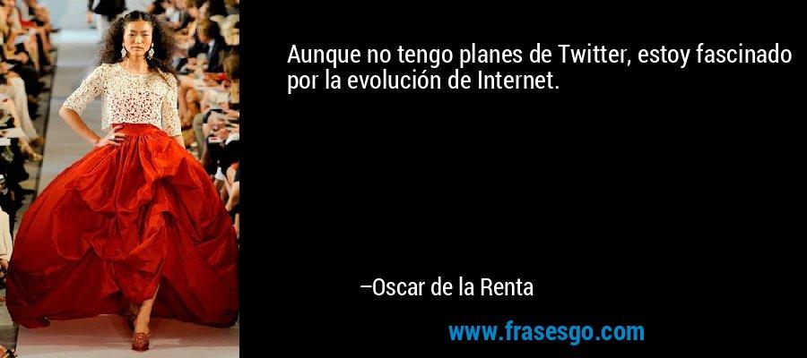 Aunque no tengo planes de Twitter, estoy fascinado por la evolución de Internet. – Oscar de la Renta