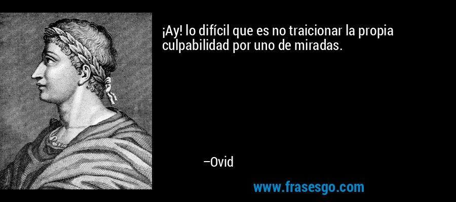 ¡Ay! lo difícil que es no traicionar la propia culpabilidad por uno de miradas. – Ovid