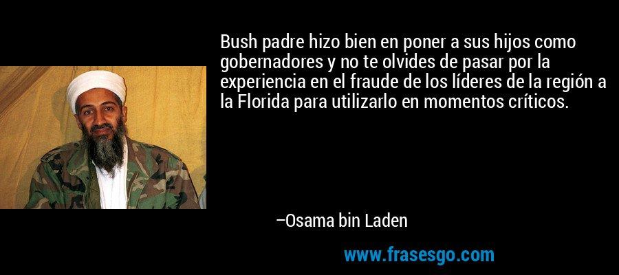 Bush padre hizo bien en poner a sus hijos como gobernadores y no te olvides de pasar por la experiencia en el fraude de los líderes de la región a la Florida para utilizarlo en momentos críticos. – Osama bin Laden
