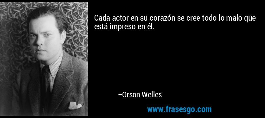 Cada actor en su corazón se cree todo lo malo que está impreso en él. – Orson Welles