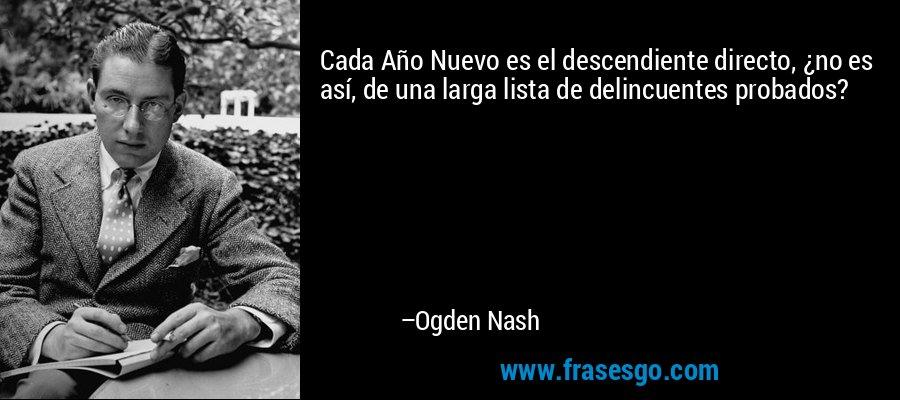 Cada Año Nuevo es el descendiente directo, ¿no es así, de una larga lista de delincuentes probados? – Ogden Nash