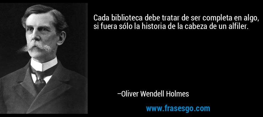 Cada biblioteca debe tratar de ser completa en algo, si fuera sólo la historia de la cabeza de un alfiler. – Oliver Wendell Holmes