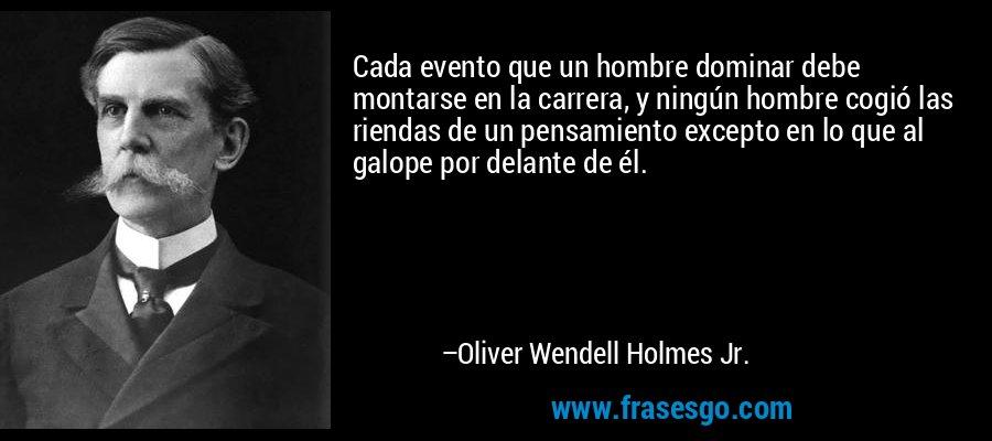 Cada evento que un hombre dominar debe montarse en la carrera, y ningún hombre cogió las riendas de un pensamiento excepto en lo que al galope por delante de él. – Oliver Wendell Holmes Jr.