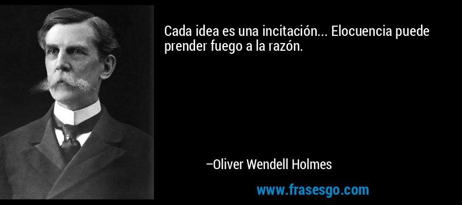 Cada idea es una incitación... Elocuencia puede prender fuego a la razón. – Oliver Wendell Holmes