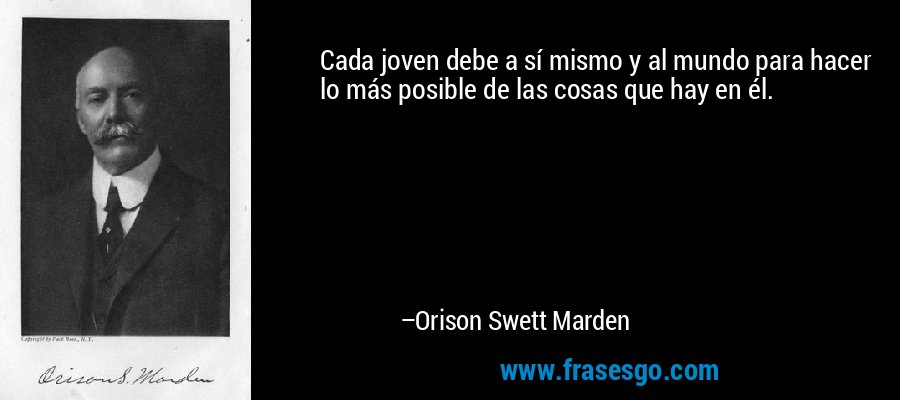 Cada joven debe a sí mismo y al mundo para hacer lo más posible de las cosas que hay en él. – Orison Swett Marden