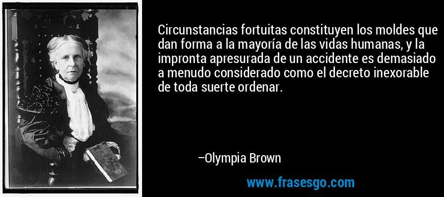 Circunstancias fortuitas constituyen los moldes que dan forma a la mayoría de las vidas humanas, y la impronta apresurada de un accidente es demasiado a menudo considerado como el decreto inexorable de toda suerte ordenar. – Olympia Brown