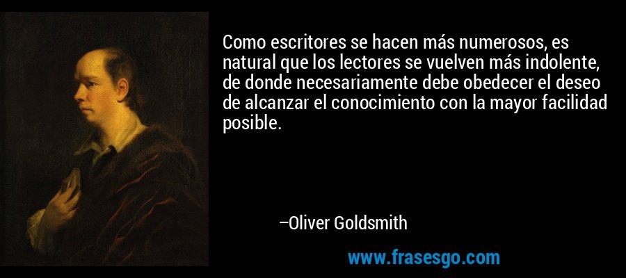 Como escritores se hacen más numerosos, es natural que los lectores se vuelven más indolente, de donde necesariamente debe obedecer el deseo de alcanzar el conocimiento con la mayor facilidad posible. – Oliver Goldsmith