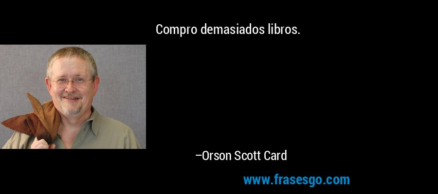 Compro demasiados libros. – Orson Scott Card