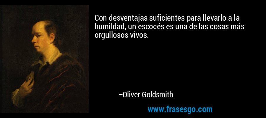 Con desventajas suficientes para llevarlo a la humildad, un escocés es una de las cosas más orgullosos vivos. – Oliver Goldsmith