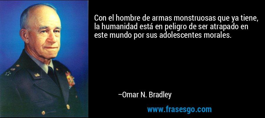 Con el hombre de armas monstruosas que ya tiene, la humanidad está en peligro de ser atrapado en este mundo por sus adolescentes morales. – Omar N. Bradley