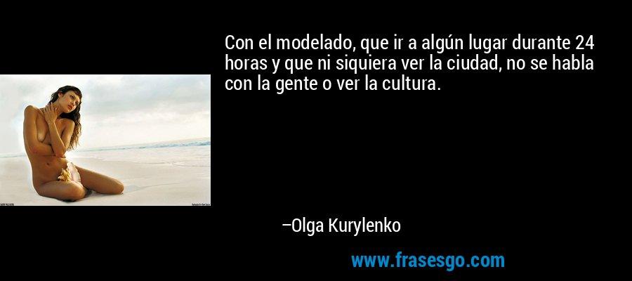 Con el modelado, que ir a algún lugar durante 24 horas y que ni siquiera ver la ciudad, no se habla con la gente o ver la cultura. – Olga Kurylenko