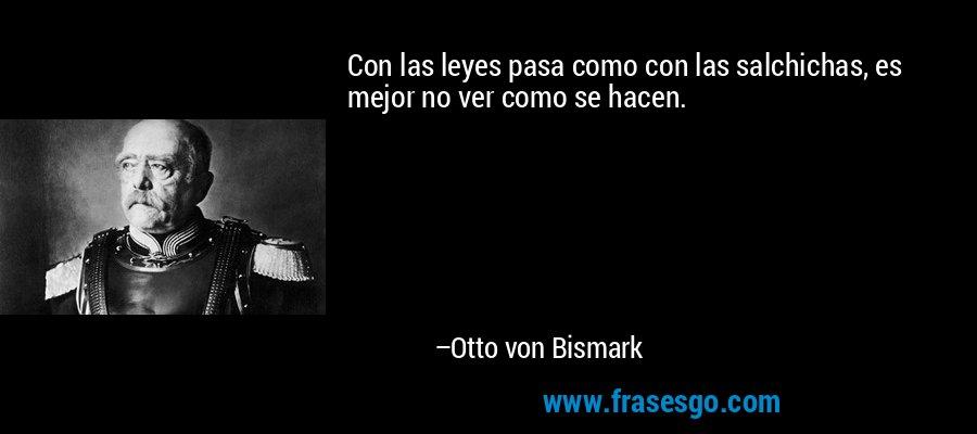 Con las leyes pasa como con las salchichas, es mejor no ver como se hacen. – Otto von Bismark