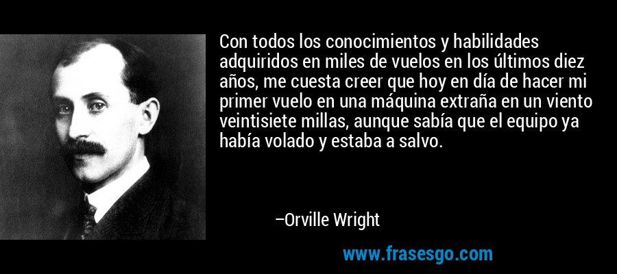 Con todos los conocimientos y habilidades adquiridos en miles de vuelos en los últimos diez años, me cuesta creer que hoy en día de hacer mi primer vuelo en una máquina extraña en un viento veintisiete millas, aunque sabía que el equipo ya había volado y estaba a salvo. – Orville Wright