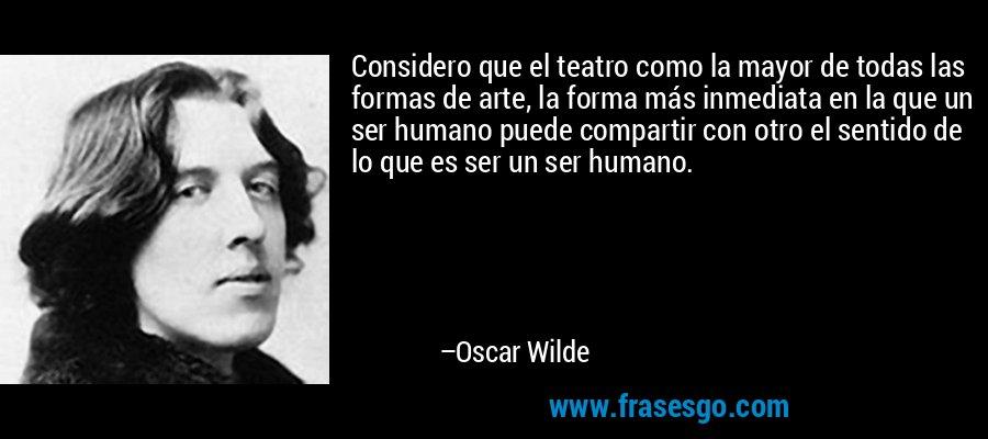 Considero que el teatro como la mayor de todas las formas de arte, la forma más inmediata en la que un ser humano puede compartir con otro el sentido de lo que es ser un ser humano. – Oscar Wilde