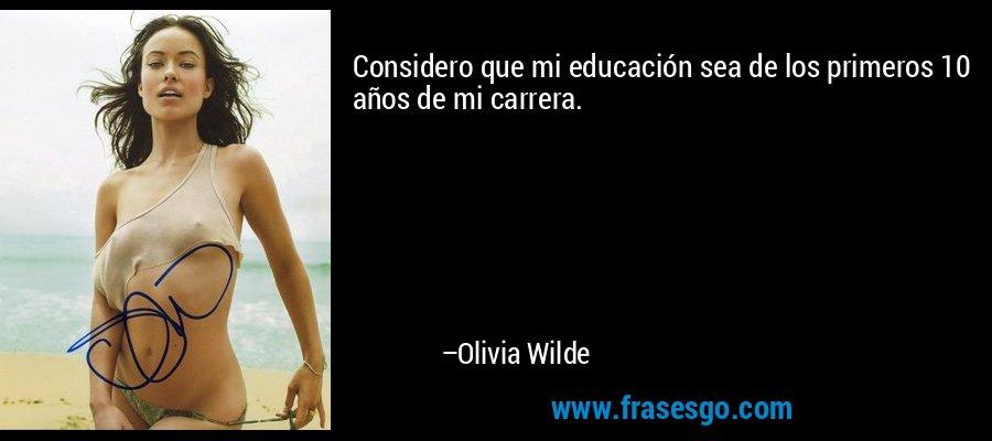 Considero que mi educación sea de los primeros 10 años de mi carrera. – Olivia Wilde