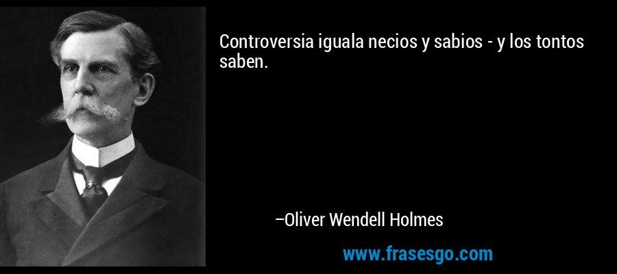 Controversia iguala necios y sabios - y los tontos saben. – Oliver Wendell Holmes