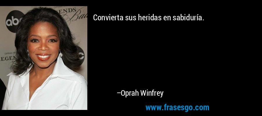 Convierta sus heridas en sabiduría. – Oprah Winfrey