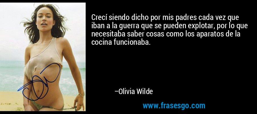Crecí siendo dicho por mis padres cada vez que iban a la guerra que se pueden explotar, por lo que necesitaba saber cosas como los aparatos de la cocina funcionaba. – Olivia Wilde