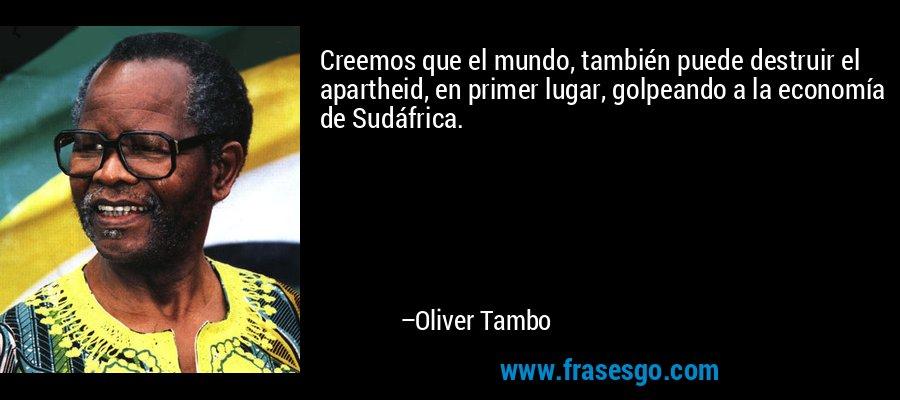 Creemos que el mundo, también puede destruir el apartheid, en primer lugar, golpeando a la economía de Sudáfrica. – Oliver Tambo