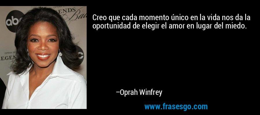 Creo que cada momento único en la vida nos da la oportunidad de elegir el amor en lugar del miedo. – Oprah Winfrey