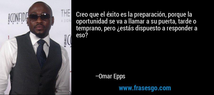 Creo que el éxito es la preparación, porque la oportunidad se va a llamar a su puerta, tarde o temprano, pero ¿estás dispuesto a responder a eso? – Omar Epps
