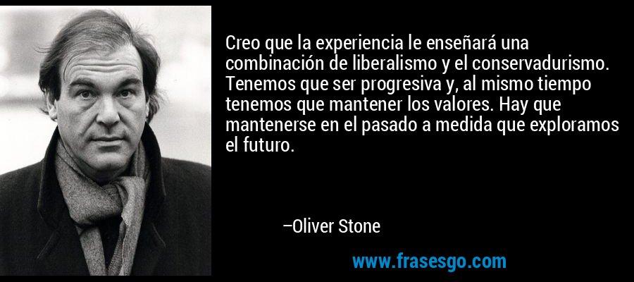 Creo que la experiencia le enseñará una combinación de liberalismo y el conservadurismo. Tenemos que ser progresiva y, al mismo tiempo tenemos que mantener los valores. Hay que mantenerse en el pasado a medida que exploramos el futuro. – Oliver Stone