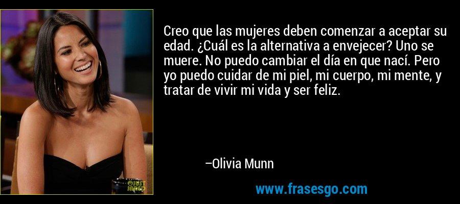 Creo que las mujeres deben comenzar a aceptar su edad. ¿Cuál es la alternativa a envejecer? Uno se muere. No puedo cambiar el día en que nací. Pero yo puedo cuidar de mi piel, mi cuerpo, mi mente, y tratar de vivir mi vida y ser feliz. – Olivia Munn