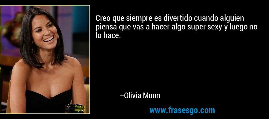Creo que siempre es divertido cuando alguien piensa que vas a hacer algo super sexy y luego no lo hace. – Olivia Munn