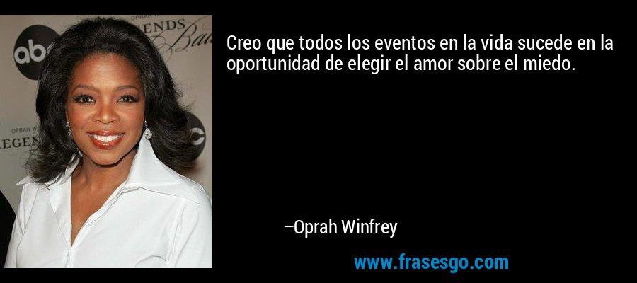 Creo que todos los eventos en la vida sucede en la oportunidad de elegir el amor sobre el miedo. – Oprah Winfrey