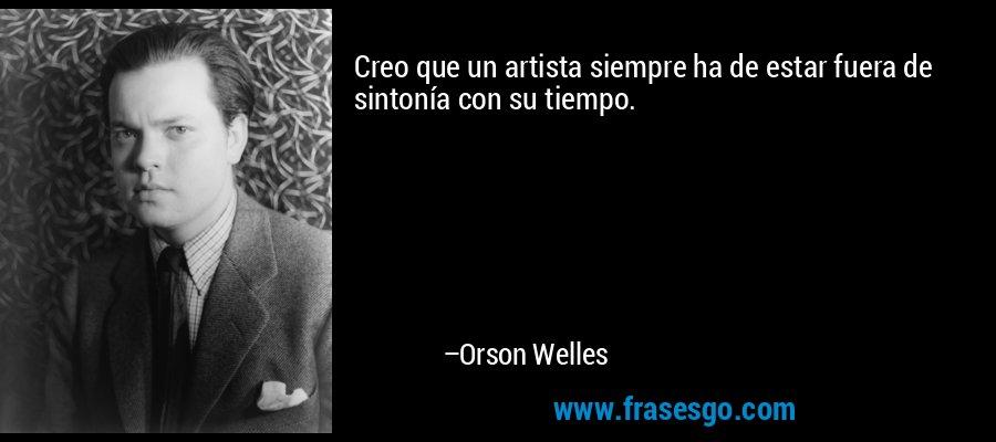 Creo que un artista siempre ha de estar fuera de sintonía con su tiempo. – Orson Welles