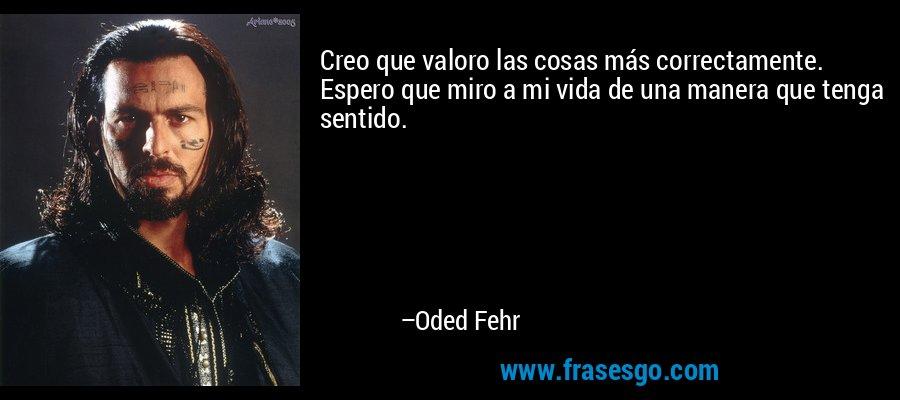 Creo que valoro las cosas más correctamente. Espero que miro a mi vida de una manera que tenga sentido. – Oded Fehr