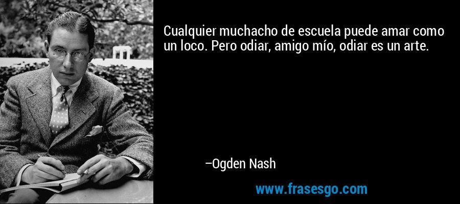 Cualquier muchacho de escuela puede amar como un loco. Pero odiar, amigo mío, odiar es un arte. – Ogden Nash