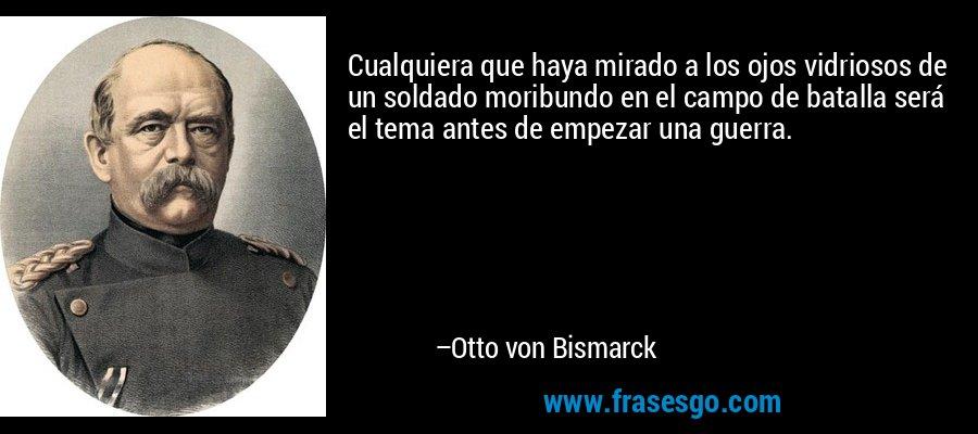 Cualquiera que haya mirado a los ojos vidriosos de un soldado moribundo en el campo de batalla será el tema antes de empezar una guerra. – Otto von Bismarck